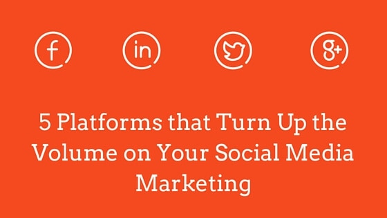 5 Platforms that Turn Up the Volume on Your Social Media Marketing