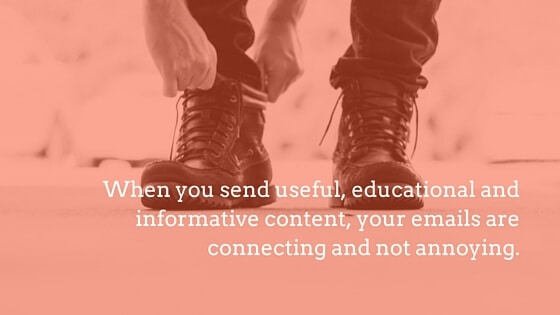 When you send useful, educational and informative content, your emails are connecting and not annoying.